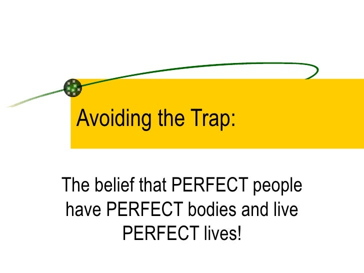 Avoiding the Trap: The belief that PERFECT people have PERFECT bodies and live PERFECT lives!