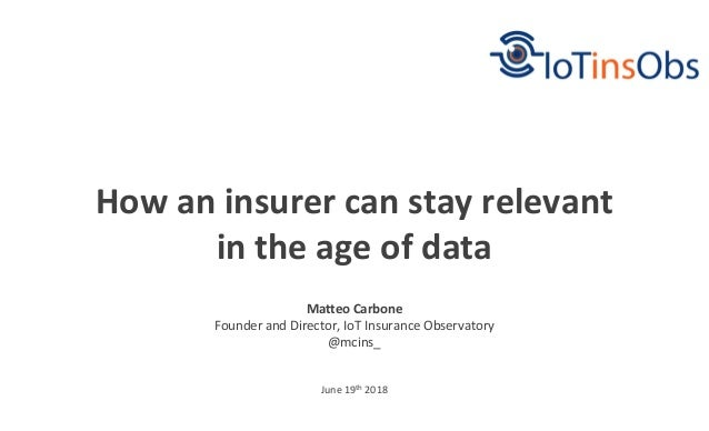 June 19th 2018 How an insurer can stay relevant in the age of data Matteo Carbone Founder and Director, IoT Insurance Obse...
