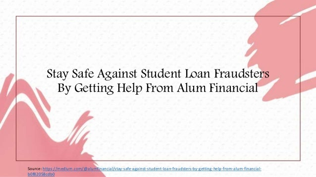 Stay Safe Against Student Loan Fraudsters By Getting Help From Alum Financial Source: https://medium.com/@alumfinancial/st...
