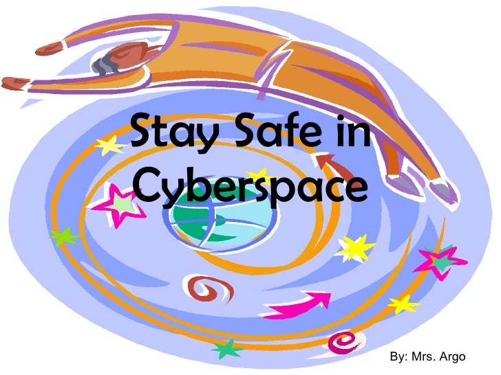 Stay Safe in Cyberspace By: Mrs. Argo