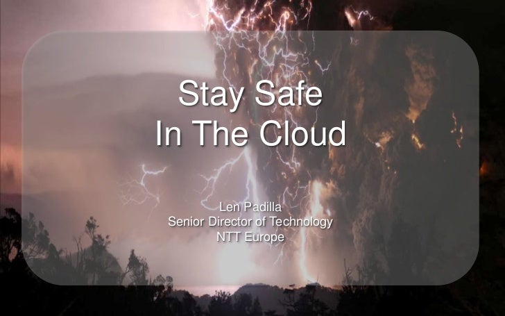 Stay SafeIn The Cloud         Len PadillaSenior Director of Technology        NTT Europe