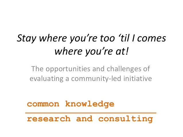 Stay where you're too 'til I comeswhere you're at!The opportunities and challenges ofevaluating a community-led initiative...