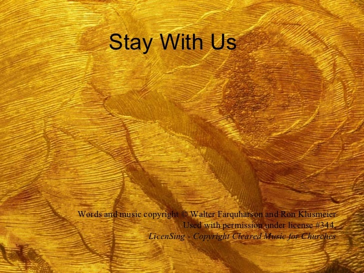 Stay With Us Words and music copyright © Walter Farquharson and Ron Klusmeier Used with permission under license #344, Lic...
