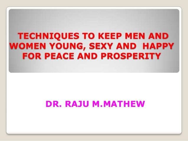 TECHNIQUES TO KEEP MEN ANDWOMEN YOUNG, SEXY AND HAPPY  FOR PEACE AND PROSPERITY     DR. RAJU M.MATHEW