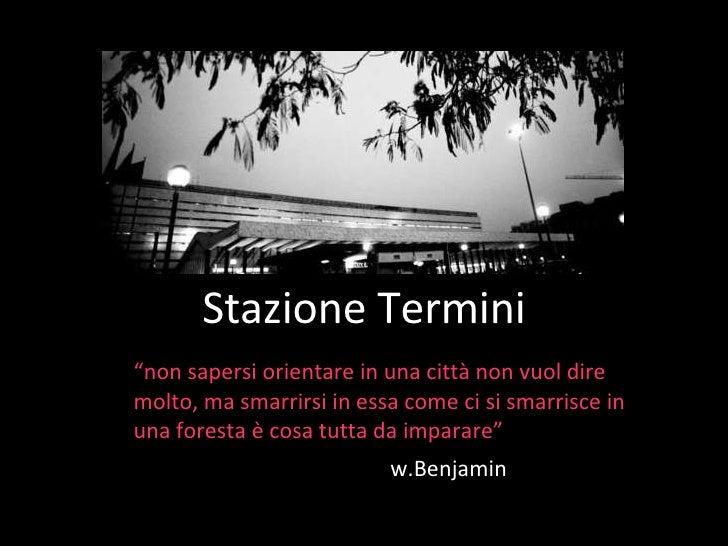 """Stazione Termini """" non sapersi orientare in una città non vuol dire molto, ma smarrirsi in essa come ci si smarrisce in un..."""