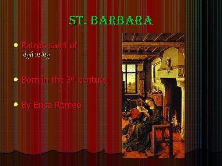 St. Barbara <ul><li>Patron saint of  l i g h t n i n g </li></ul><ul><li>Born in the 3 rd  century </li></ul><ul><li>By Er...