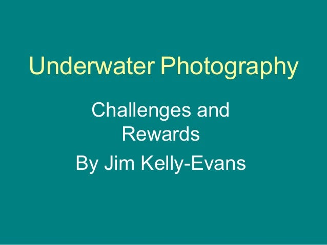 Underwater Photography    Challenges and        Rewards   By Jim Kelly-Evans