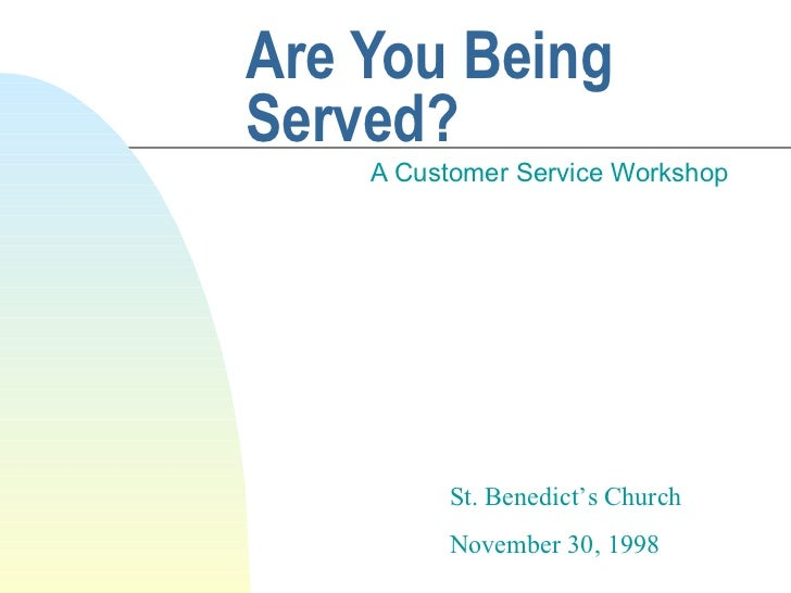 Are You Being Served? A Customer Service Workshop St. Benedict's Church November 30, 1998