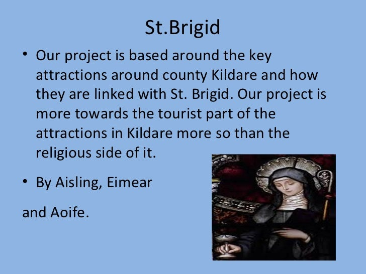 St.Brigid <ul><li>Our project is based around the key attractions around county Kildare and how they are linked with St. B...