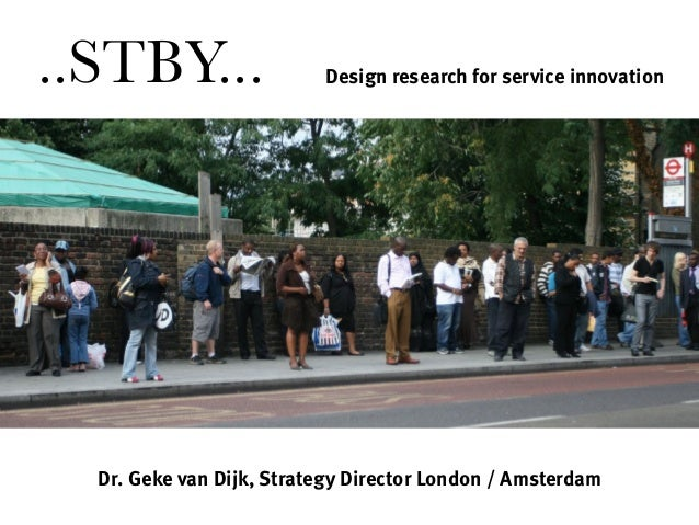 Dr. Geke van Dijk, Strategy Director London / Amsterdam Design research for service innovation..STBY...