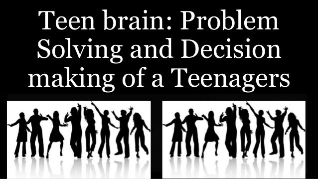 Teen brain: Problem Solving and Decision making of a Teenagers