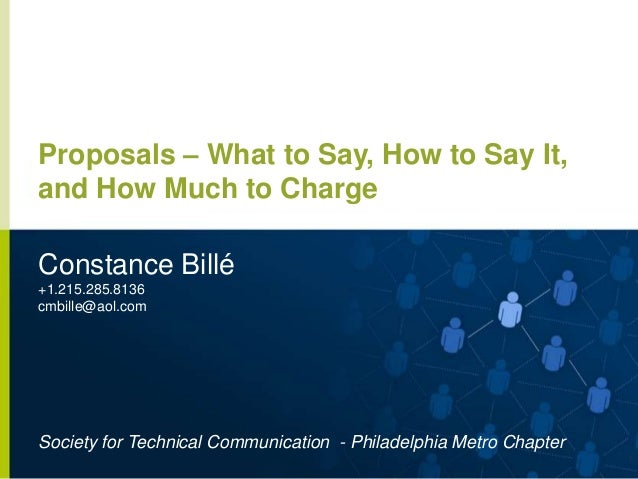 Proposals – What to Say, How to Say It, and How Much to Charge Constance Billé +1.215.285.8136 cmbille@aol.com  Society fo...