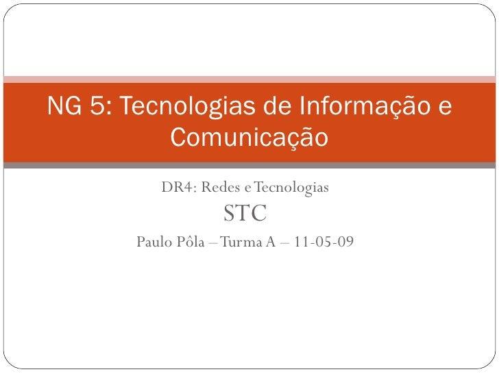 DR4: Redes e Tecnologias STC Paulo Pôla – Turma A – 11-05-09 NG 5: Tecnologias de Informação e Comunicação