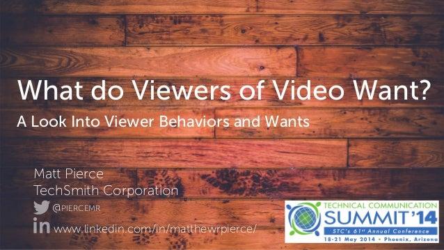 v What do Viewers of Video Want? A Look Into Viewer Behaviors and Wants Matt Pierce TechSmith Corporation @PIERCEMR www.li...