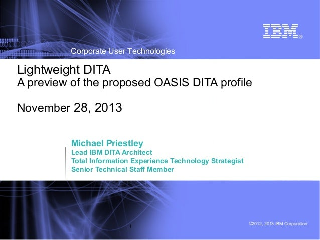 Corporate User Technologies  Lightweight DITA  A preview of the proposed OASIS DITA profile November 28, 2013 Michael Prie...