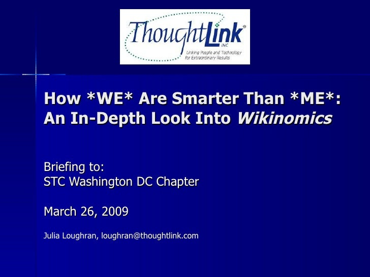 How *WE* Are Smarter Than *ME*: An In-Depth Look Into  Wikinomics Briefing to: STC Washington DC Chapter March 26, 2009 Ju...