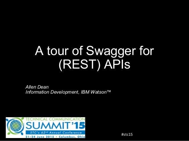 A tour of Swagger for (REST) APIs Allen Dean Information Development, IBM Watson™ #stc15