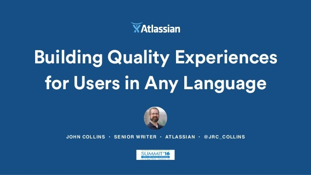 JOHN COLLINS • SENIOR WRITER • ATLASSIAN • @JRC_COLLINS Building Quality Experiences for Users in Any Language
