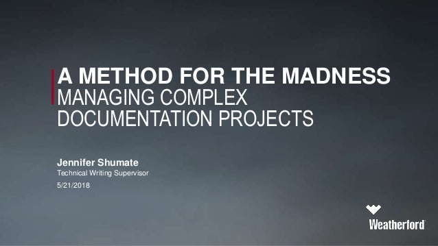 A METHOD FOR THE MADNESS MANAGING COMPLEX DOCUMENTATION PROJECTS Jennifer Shumate Technical Writing Supervisor 5/21/2018