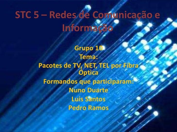 STC 5 – Redes de Comunicação e Informação<br />Grupo 10<br />Tema:<br />Pacotes de TV, NET, TEL por Fibra Óptica<br />Form...