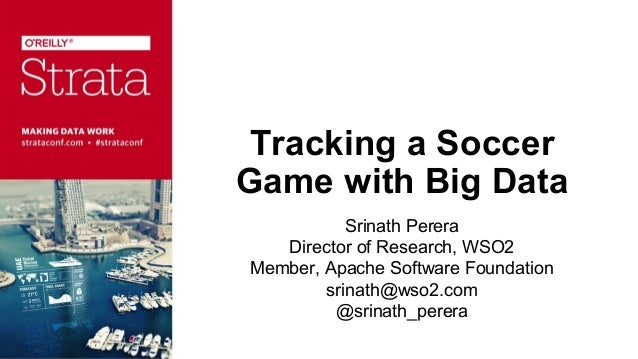 Tracking a Soccer Game with Big Data Srinath Perera Director of Research, WSO2 Member, Apache Software Foundation srinath@...