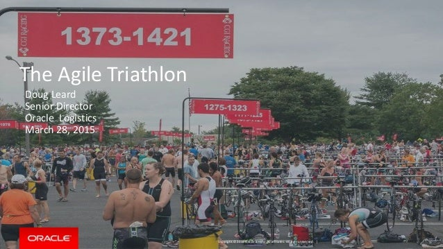 Copyright © 2014 Oracle and/or its affiliates. All rights reserved. | The Agile Triathlon Doug Leard Senior Director Oracl...