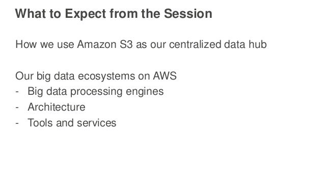 What to Expect from the Session How we use Amazon S3 as our centralized data hub Our big data ecosystems on AWS - Big data...