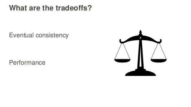 What are the tradeoffs? Eventual consistency Performance