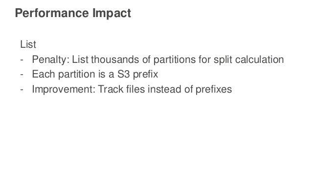 Performance Impact List - Penalty: List thousands of partitions for split calculation - Each partition is a S3 prefix - Im...