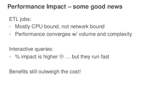 Performance Impact – some good news ETL jobs: - Mostly CPU bound, not network bound - Performance converges w/ volume and ...