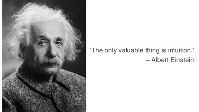 'The only valuable thing is intuition.' – Albert Einstein