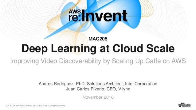 © 2016, Amazon Web Services, Inc. or its Affiliates. All rights reserved. November 2016 MAC205 Deep Learning at Cloud Scal...