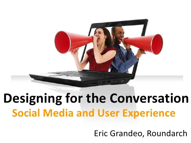 Designing for the Conversation  Social Media and User Experience                  Eric Grandeo, Roundarch