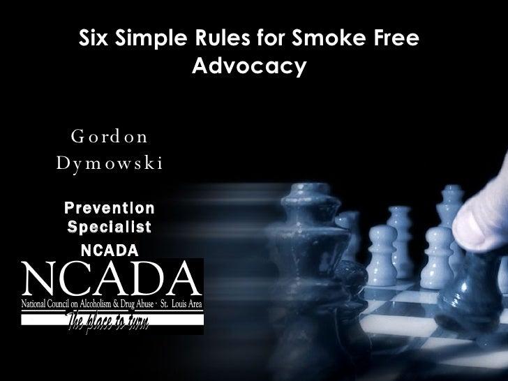 Six Simple Rules for Smoke Free Advocacy Gordon Dymowski Prevention Specialist NCADA January 6, 2005