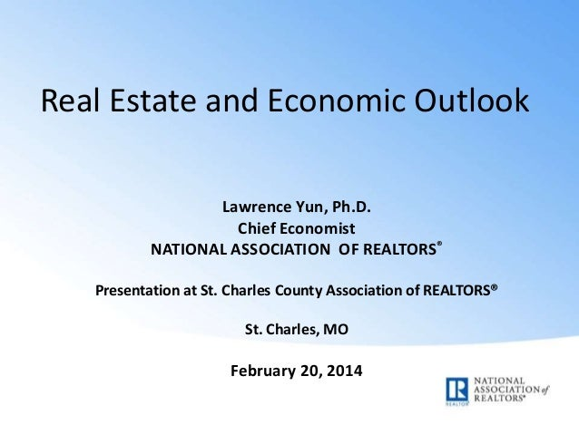 Real Estate and Economic Outlook Lawrence Yun, Ph.D. Chief Economist NATIONAL ASSOCIATION OF REALTORS® Presentation at St....