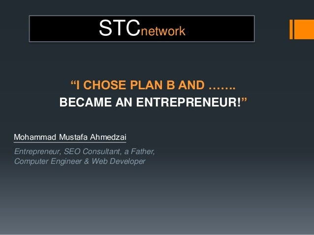 "STCnetwork ""I CHOSE PLAN B AND ……. BECAME AN ENTREPRENEUR!"" Mohammad Mustafa Ahmedzai Entrepreneur, SEO Consultant, a Fath..."