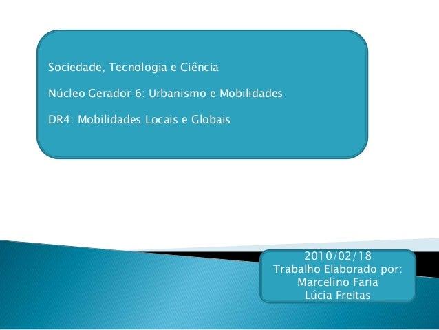 Sociedade, Tecnologia e Ciência Núcleo Gerador 6: Urbanismo e Mobilidades DR4: Mobilidades Locais e Globais 2010/02/18 Tra...
