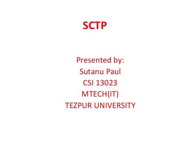 SCTP Presented by: Sutanu Paul CSI 13023 MTECH(IT) TEZPUR UNIVERSITY