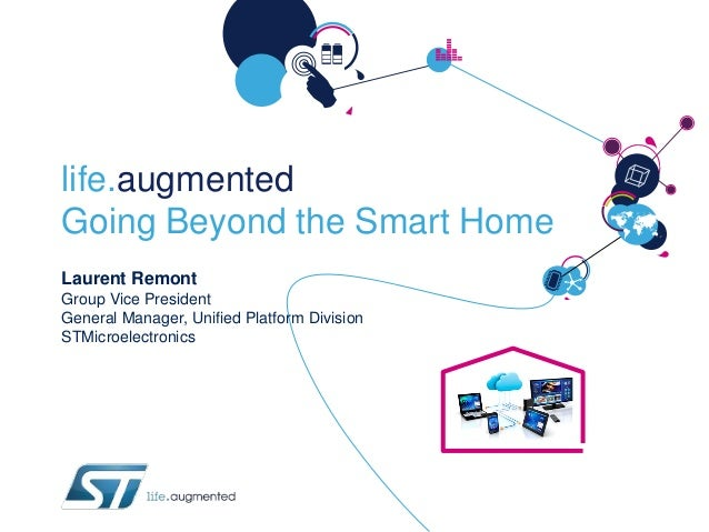 life.augmented Going Beyond the Smart Home Laurent Remont Group Vice President General Manager, Unified Platform Division ...