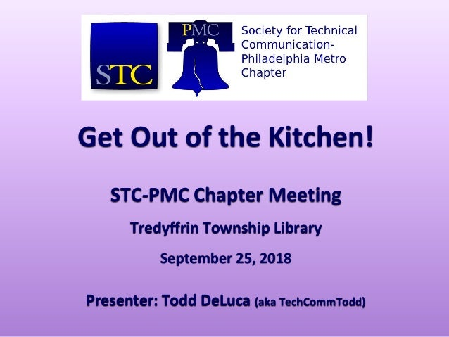 Get Out of the Kitchen! STC-PMC Chapter Meeting Tredyffrin Township Library September 25, 2018 Presenter: Todd DeLuca (aka...