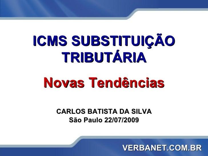 ICMS SUBSTITUIÇÃO TRIBUTÁRIA Novas Tendências CARLOS BATISTA DA SILVA São Paulo 22/07/2009 VERBANET.COM.BR