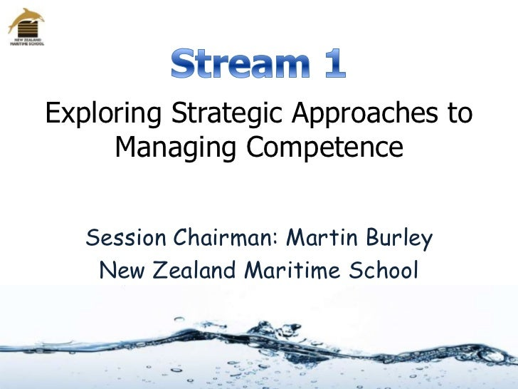 Exploring Strategic Approaches to     Managing Competence   Session Chairman: Martin Burley    New Zealand Maritime School