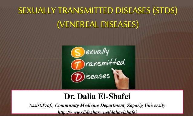 SEXUALLY TRANSMITTED DISEASES (STDS) (VENEREALDISEASES) Dr. Dalia El-Shafei Assist.Prof., Community Medicine Department, Z...