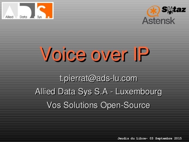 Jeudis du Libre– 03 Septembre 2015 Voice over IPVoice over IP t.pierrat@ads­lu.comt.pierrat@ads­lu.com Allied Data Sys S.A...