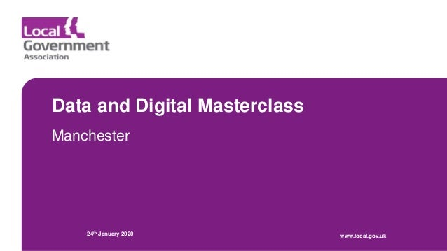 Data and Digital Masterclass Manchester 24th January 2020 www.local.gov.uk