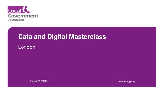 Data and Digital Masterclass London February 14th 2020 www.local.gov.uk