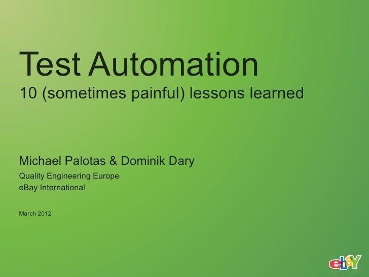 Test Automation10 (sometimes painful) lessons learnedMichael Palotas & Dominik DaryQuality Engineering EuropeeBay Internat...