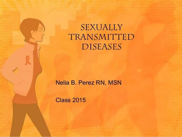 SEXUALLY TRANSMITTED DISEASES  Nelia B. Perez RN, MSN Class 2015