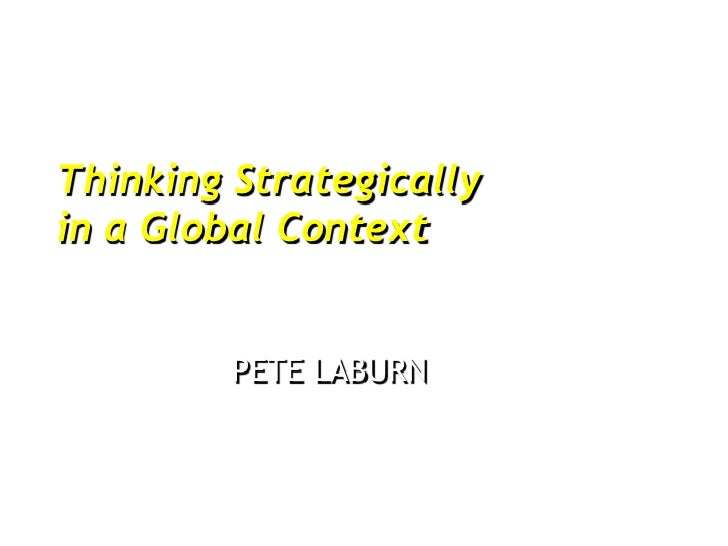 Thinking Strategicallyin a Global Context         PETE LABURN