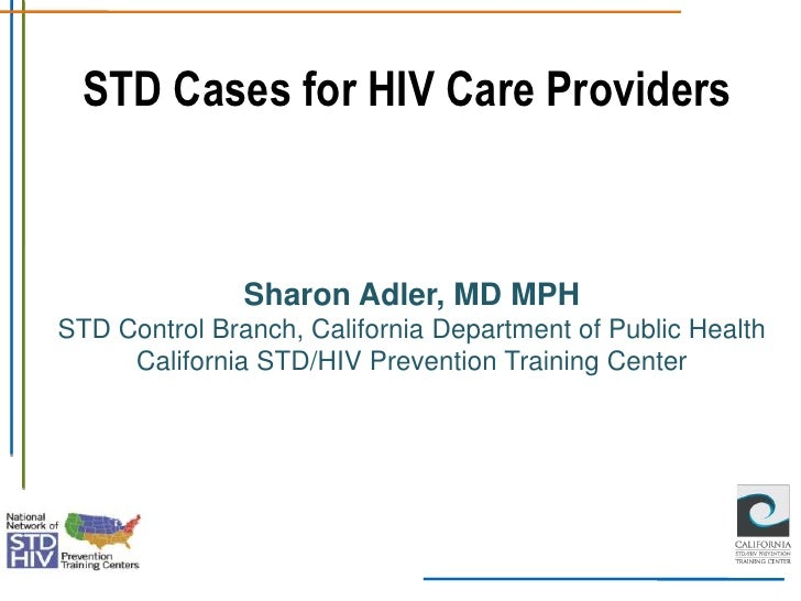 STD Cases for HIV Care Providers               Sharon Adler, MD MPHSTD Control Branch, California Department of Public Hea...
